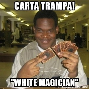 "You just activated my trap card - Carta trampa! ""white magician"""