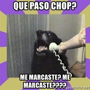 Yes, this is dog! - que paso chop? me marcaste? me marcaste????