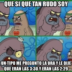 How tough are you - que si que tan rudo soy un tipo me pregunto la ora y le dije que eran las 3:30 y eran las 2:29