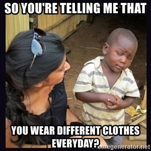 Skeptical third-world kid - So you're telling me that you wear different clothes everyday?