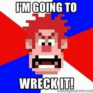 I'M GONNA WRECK IT! - I'm going to Wreck it!