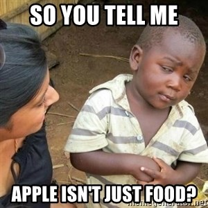 Sceptic third world kid - so you tell me apple isn't just food?
