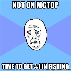 Okay Guy - not on mctop time to get #1 in fishing