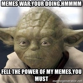 Master Yoda - memes war,your doing,hmmmm fell the power of my memes,you must