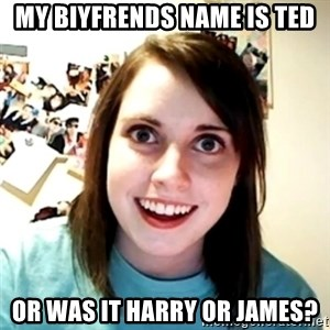 Clingy Girlfriend - My biyfrends name is ted Or was it harry or james?