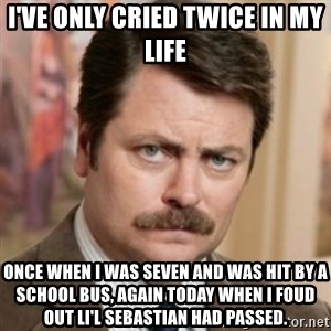 history ron swanson - i've only cried twice in my life once when i was seven and was hit by a school bus, again today when i foud out li'l sebastian had passed.