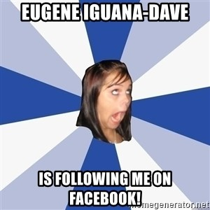 Annoying Facebook Girl - Eugene Iguana-Dave Is Following me on facebook!