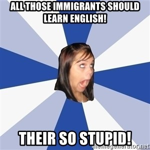 Annoying Facebook Girl - ALL THOSE immigrants should learn english! Their so stupid!