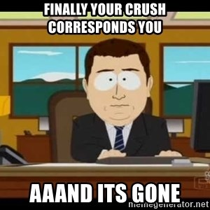 Aand Its Gone - finally your crush corresponds you aaand its gone