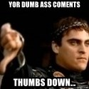 Commodus Thumbs Down - yor dumb ass coments thumbs down...