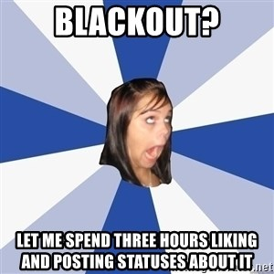 Annoying Facebook Girl - Blackout? Let me spend three hours liking and posting statuses about it