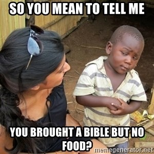 skeptical black kid - SO YOU MEAN TO TELL ME You brought a bible but no food?