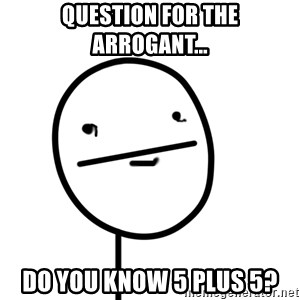 poker f - QUESTION FOR THE ARROGANT... DO YOU KNOW 5 PLUS 5?