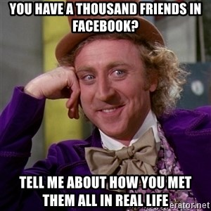 Willy Wonka - You have A thousand friends in facebook? Tell me about how you met them all in real life
