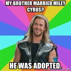 Overly Accepting Thor - my brother married miley cyrus? he was adopted.