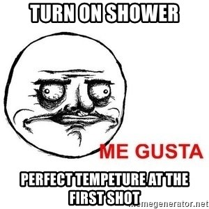 Me Gusta - turn on shower perfect tempeture at the first shot