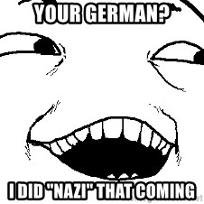 "I see what you did there - your german? i did ""nazi"" that coming"