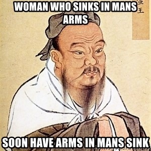 Confucious - woman who sinks in mans arms soon have arms in mans sink