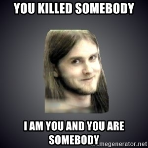 Typical Varg - you killed somebody i am you and you are somebody
