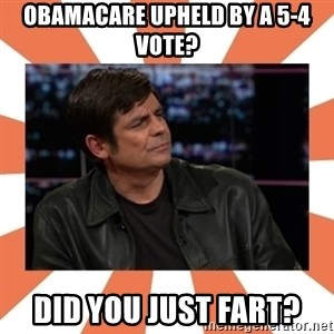 Gillespie Says No - OBAMACARE UPHELD BY A 5-4 VOTE? dID YOU JUST FART?