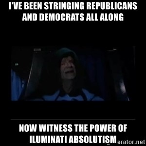 Emperor Palpatine - i've been stringing republicans and democrats all along now witness the power of iluminati absolutism