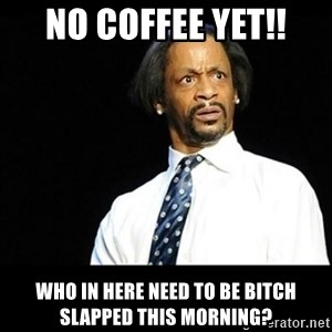 Kat Williams Wtf - NO COFFEE YET!! WHO IN HERE NEED TO BE BITCH SLAPPED THIS MORNING?