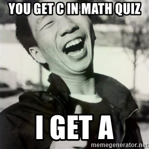 Troll Asian - you get c in math quiz  i get a