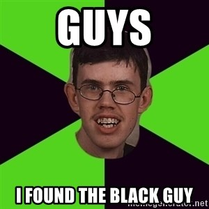 Annoying Imgurian  - guys i found the black guy