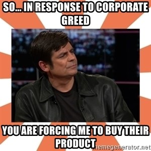Gillespie Says No - So... In response to corporate greed You are forcing me to buy their product
