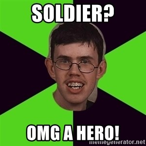 Annoying Imgurian  - Soldier? OMG a HERO!