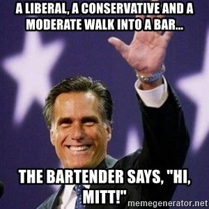 "Mitt Romney - A LIBERAL, A CONSERVATIVE AND A MODERATE WALK INTO A BAR... THE BARTENDER SAYS, ""HI, MITT!"""