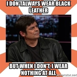 Gillespie Says No - I don'talways wear black leather But when I don't, I wear nothing at all
