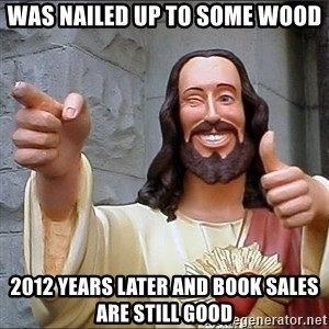 Jesus - was nailed up to some wood 2012 years later and book sales are still good