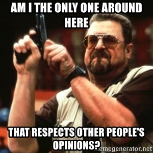 Big Lebowski - AM I THE ONLY ONE AROUND HERE THAT RESPECTS OTHER PEOPLE'S OPINIONS?