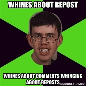 Annoying Imgurian  - WHINES aBOUT REPOST WHINES ABOUT COMMENTS WHINGING ABOUT REPOSTS