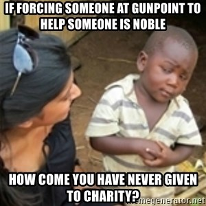 Skeptical african kid  - If forcing someone at gunpoint to help someone is noble HoW come you have never given to charity?