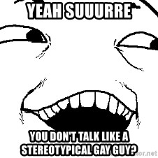 I see what you did there - YEAH SUUURRE You don't talk like a stereotypical gay guy?