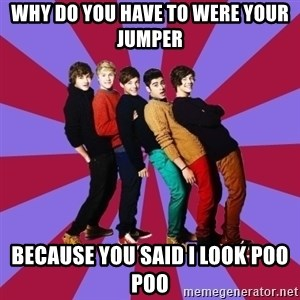typical 1D - why do you have to were your jumper because you said i look poo poo