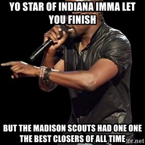 Kanye West - Yo star of indiana imma let you finish but the madison scouts had one one the best closers of all time