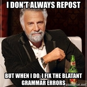 The Most Interesting Man In The World - I don't always repost But when I do, I fix the blatant grammar errors