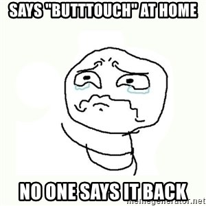 "crying meme - says ""butttouch"" at home no one says it back"