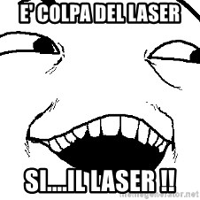 I see what you did there - E' COLPA DEL LASER SI....IL LASER !!