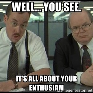 Office space - well... you see. it's all about your enthusiam