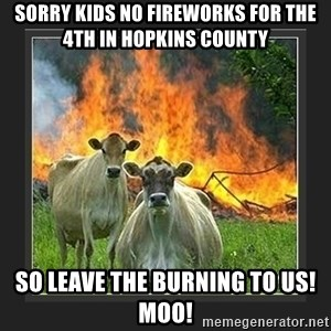 Evil Cow  - Sorry kids no fireworks for the 4th in hoPkins county So leave the burning to us! Moo!