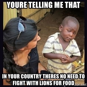 Skeptical third-world kid - youre telling me that in your country theres no need to fight with lions for food