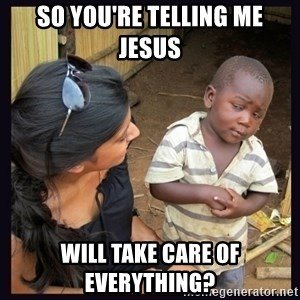 Skeptical third-world kid - So You're telling me Jesus will take care of everything?
