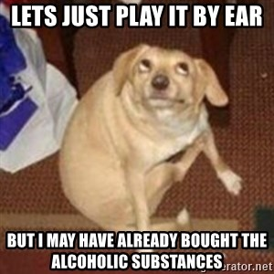 Oh You Dog - Lets just play it by ear but I may have already bought the alcoholic substances