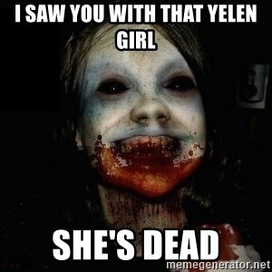 scary meme - i saw you with that yelen girl she's dead
