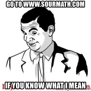 Mr.Bean - If you know what I mean - go to www.sourmath.com if you know what i mean
