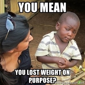 Skeptical 3rd World Kid - You mean You lost weight on purpose?